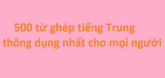 Tổng hợp 500 từ ghép tiếng Trung thông dụng nhất cho mọi người