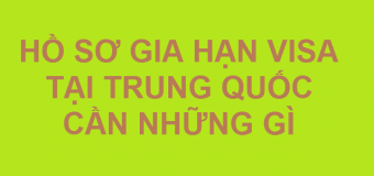 Thủ tục gia hạn visa tại Trung Quốc cho người Việt Nam