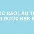 Học bao lâu thì thi được HSK 5?