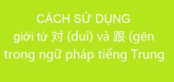 Giới từ 对 (duì) và 跟 (gēn) trong tiếng Trung