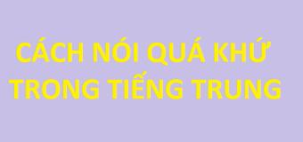 Cách nói các sự kiện ở quá khứ trong tiếng Trung